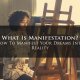 What Is Manifestation? How To Manifest Your Dreams Into Reality
